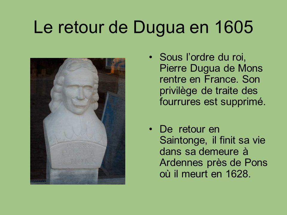 Le retour de Dugua en 1605 Sous l'ordre du roi, Pierre Dugua de Mons rentre en France. Son privilège de traite des fourrures est supprimé.
