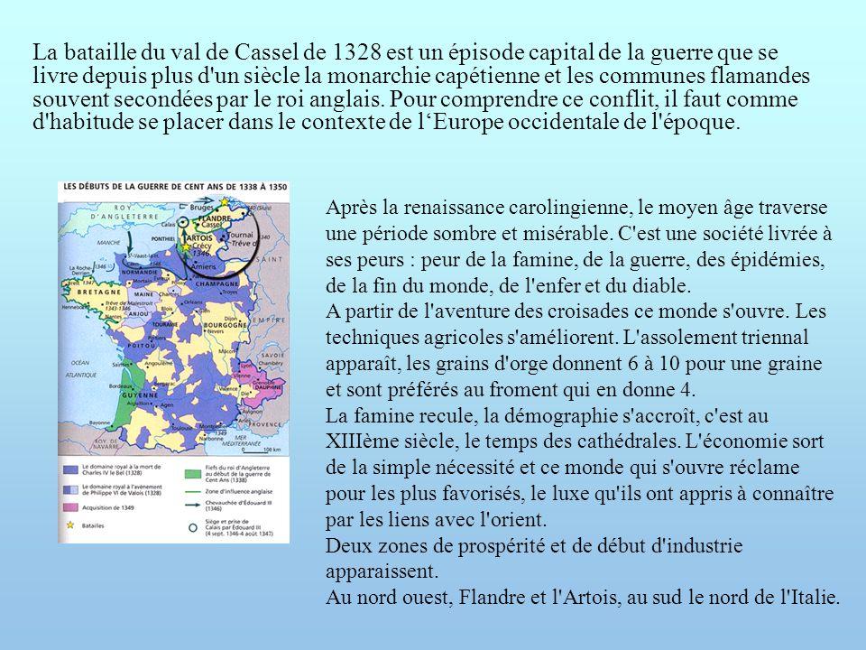 La bataille du val de Cassel de 1328 est un épisode capital de la guerre que se livre depuis plus d un siècle la monarchie capétienne et les communes flamandes souvent secondées par le roi anglais. Pour comprendre ce conflit, il faut comme d habitude se placer dans le contexte de l'Europe occidentale de l époque.