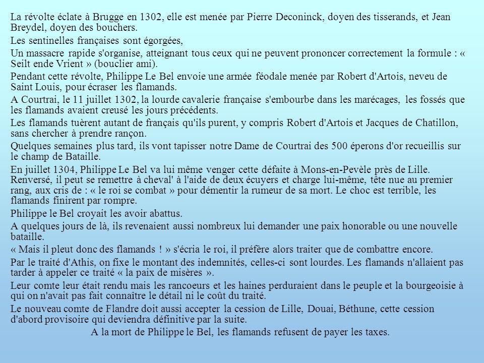 La révolte éclate à Brugge en 1302, elle est menée par Pierre Deconinck, doyen des tisserands, et Jean Breydel, doyen des bouchers.