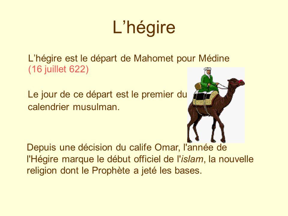 L'hégire L'hégire est le départ de Mahomet pour Médine (16 juillet 622) Le jour de ce départ est le premier du.