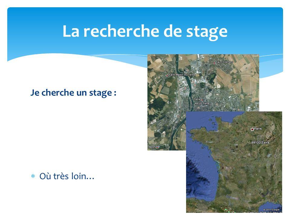 La recherche de stage Je cherche un stage : Où très loin…