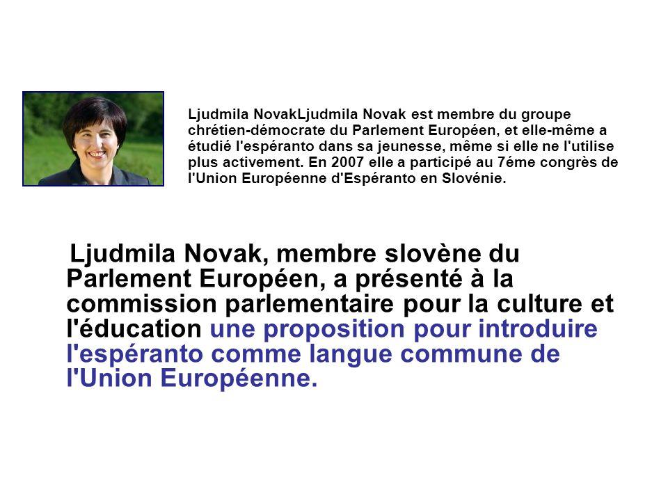 Ljudmila NovakLjudmila Novak est membre du groupe chrétien-démocrate du Parlement Européen, et elle-même a étudié l espéranto dans sa jeunesse, même si elle ne l utilise plus activement. En 2007 elle a participé au 7éme congrès de l Union Européenne d Espéranto en Slovénie.
