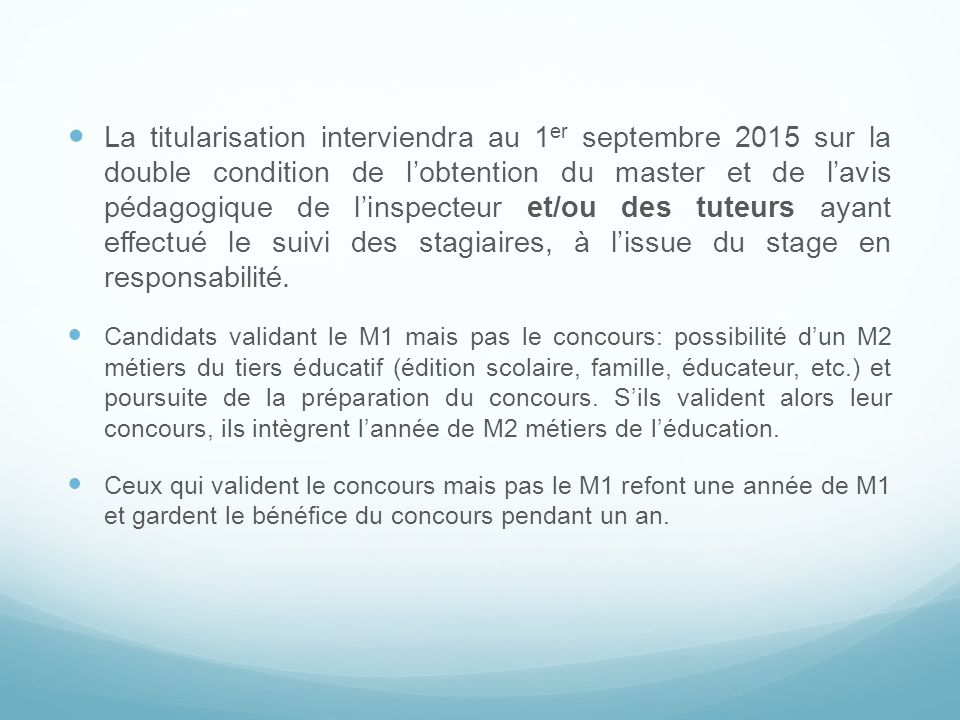La titularisation interviendra au 1er septembre 2015 sur la double condition de l'obtention du master et de l'avis pédagogique de l'inspecteur et/ou des tuteurs ayant effectué le suivi des stagiaires, à l'issue du stage en responsabilité.