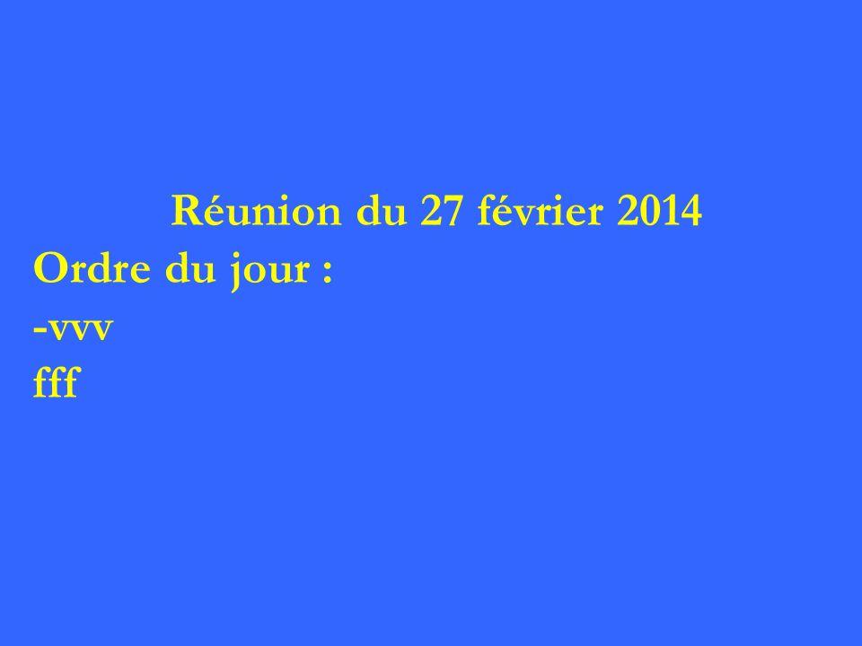 Réunion du 27 février 2014 Ordre du jour : -vvv fff 2