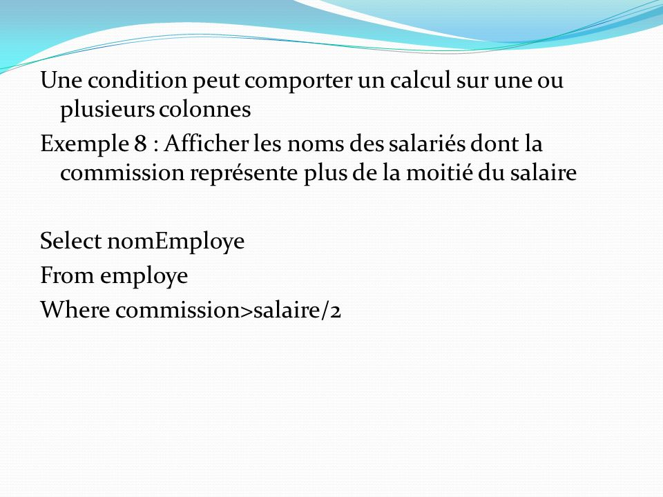 Une condition peut comporter un calcul sur une ou plusieurs colonnes Exemple 8 : Afficher les noms des salariés dont la commission représente plus de la moitié du salaire Select nomEmploye From employe Where commission>salaire/2