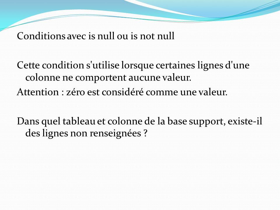 Conditions avec is null ou is not null Cette condition s utilise lorsque certaines lignes d une colonne ne comportent aucune valeur.