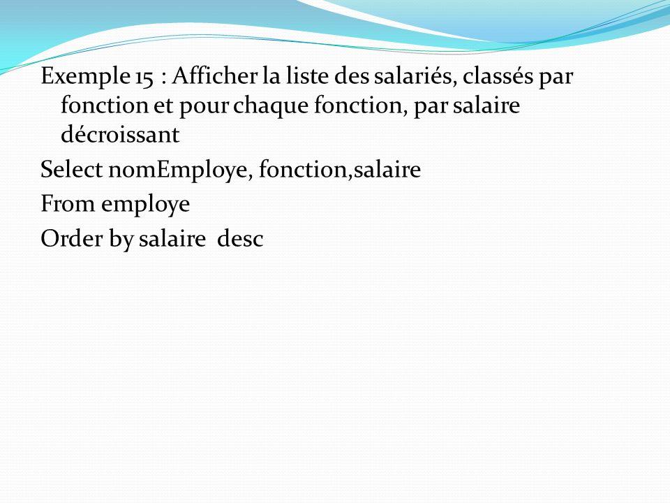 Exemple 15 : Afficher la liste des salariés, classés par fonction et pour chaque fonction, par salaire décroissant Select nomEmploye, fonction,salaire From employe Order by salaire desc