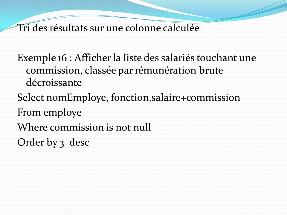 Tri des résultats sur une colonne calculée Exemple 16 : Afficher la liste des salariés touchant une commission, classée par rémunération brute décroissante Select nomEmploye, fonction,salaire+commission From employe Where commission is not null Order by 3 desc