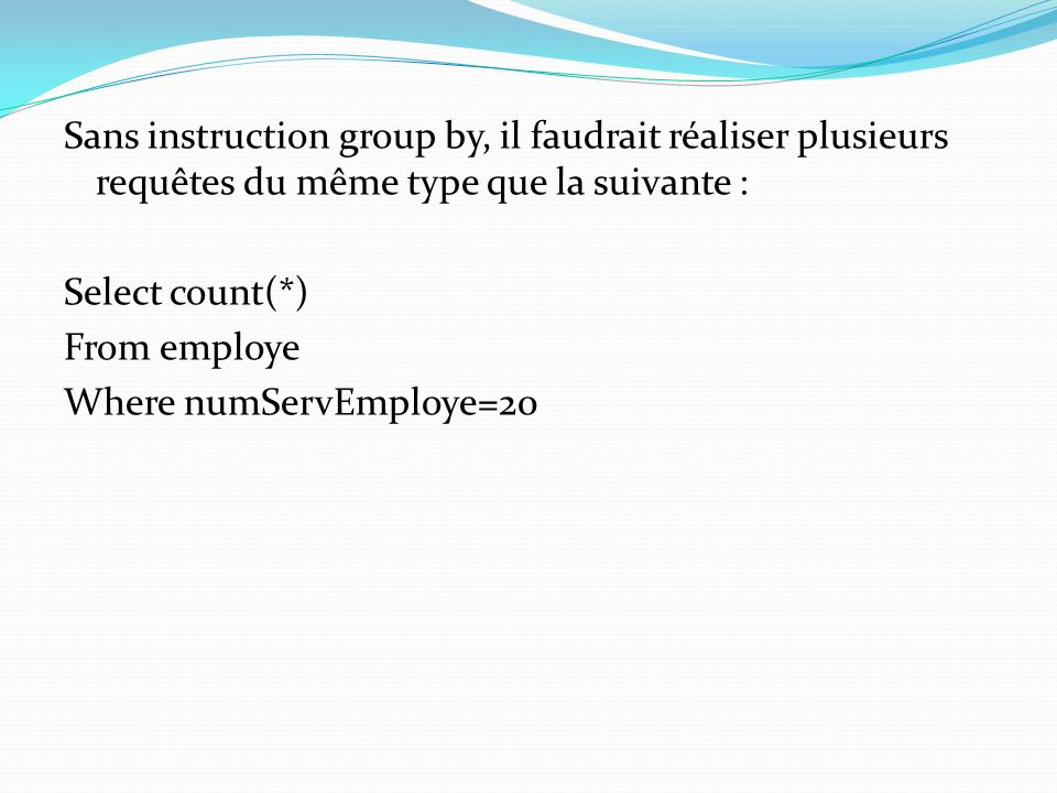 Sans instruction group by, il faudrait réaliser plusieurs requêtes du même type que la suivante : Select count(*) From employe Where numServEmploye=20