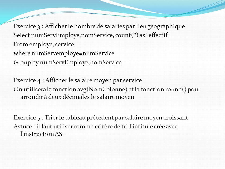 Exercice 3 : Afficher le nombre de salariés par lieu géographique Select numServEmploye,nomService, count(*) as effectif From employe, service where numServemploye=numService Group by numServEmploye,nomService Exercice 4 : Afficher le salaire moyen par service On utilisera la fonction avg(NomColonne) et la fonction round() pour arrondir à deux décimales le salaire moyen Exercice 5 : Trier le tableau précédent par salaire moyen croissant Astuce : il faut utiliser comme critère de tri l intitulé crée avec l instruction AS
