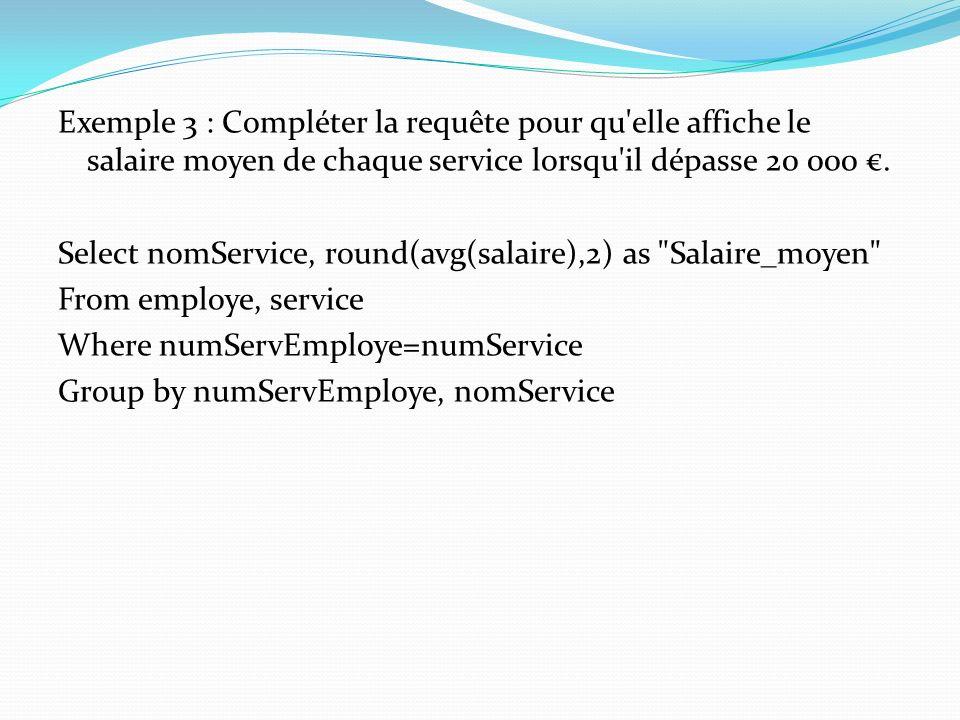 Exemple 3 : Compléter la requête pour qu elle affiche le salaire moyen de chaque service lorsqu il dépasse 20 000 €.