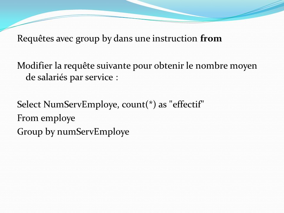 Requêtes avec group by dans une instruction from Modifier la requête suivante pour obtenir le nombre moyen de salariés par service : Select NumServEmploye, count(*) as effectif From employe Group by numServEmploye