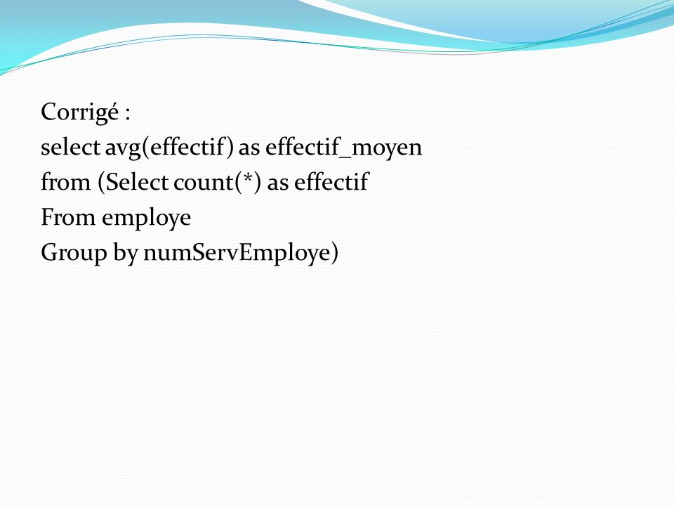 Corrigé : select avg(effectif) as effectif_moyen from (Select count(