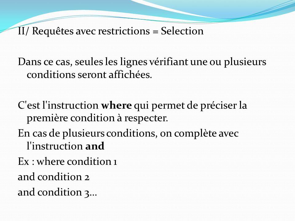II/ Requêtes avec restrictions = Selection Dans ce cas, seules les lignes vérifiant une ou plusieurs conditions seront affichées.
