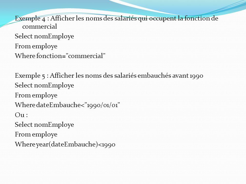 Exemple 4 : Afficher les noms des salariés qui occupent la fonction de commercial Select nomEmploye From employe Where fonction= commercial Exemple 5 : Afficher les noms des salariés embauchés avant 1990 Where dateEmbauche< 1990/01/01 Ou : Where year(dateEmbauche)<1990