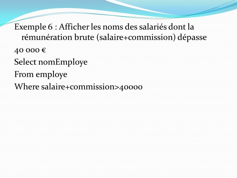 Exemple 6 : Afficher les noms des salariés dont la rémunération brute (salaire+commission) dépasse 40 000 € Select nomEmploye From employe Where salaire+commission>40000
