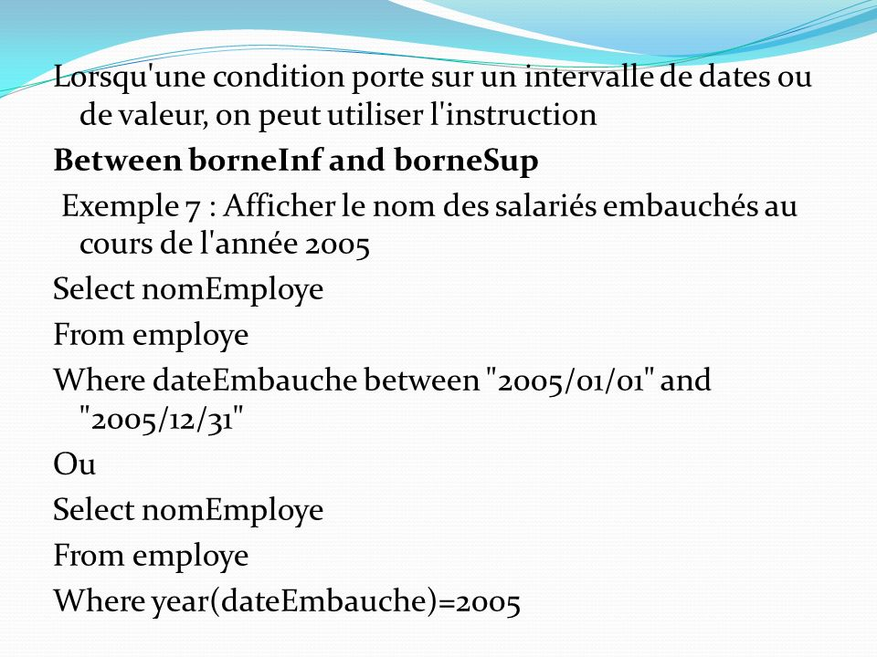 Lorsqu une condition porte sur un intervalle de dates ou de valeur, on peut utiliser l instruction Between borneInf and borneSup Exemple 7 : Afficher le nom des salariés embauchés au cours de l année 2005 Select nomEmploye From employe Where dateEmbauche between 2005/01/01 and 2005/12/31 Ou Where year(dateEmbauche)=2005