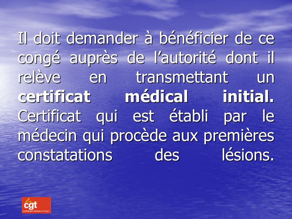 Il doit demander à bénéficier de ce congé auprès de l'autorité dont il relève en transmettant un certificat médical initial.