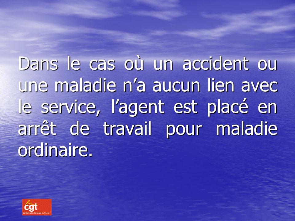 Dans le cas où un accident ou une maladie n'a aucun lien avec le service, l'agent est placé en arrêt de travail pour maladie ordinaire.
