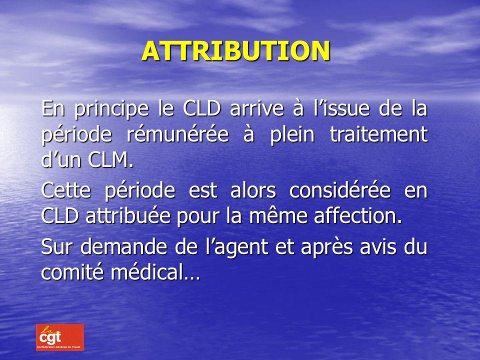 ATTRIBUTION En principe le CLD arrive à l'issue de la période rémunérée à plein traitement d'un CLM.