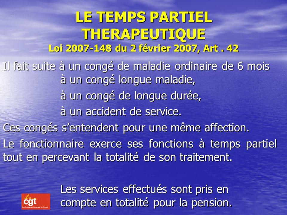 LE TEMPS PARTIEL THERAPEUTIQUE Loi 2007-148 du 2 février 2007, Art . 42