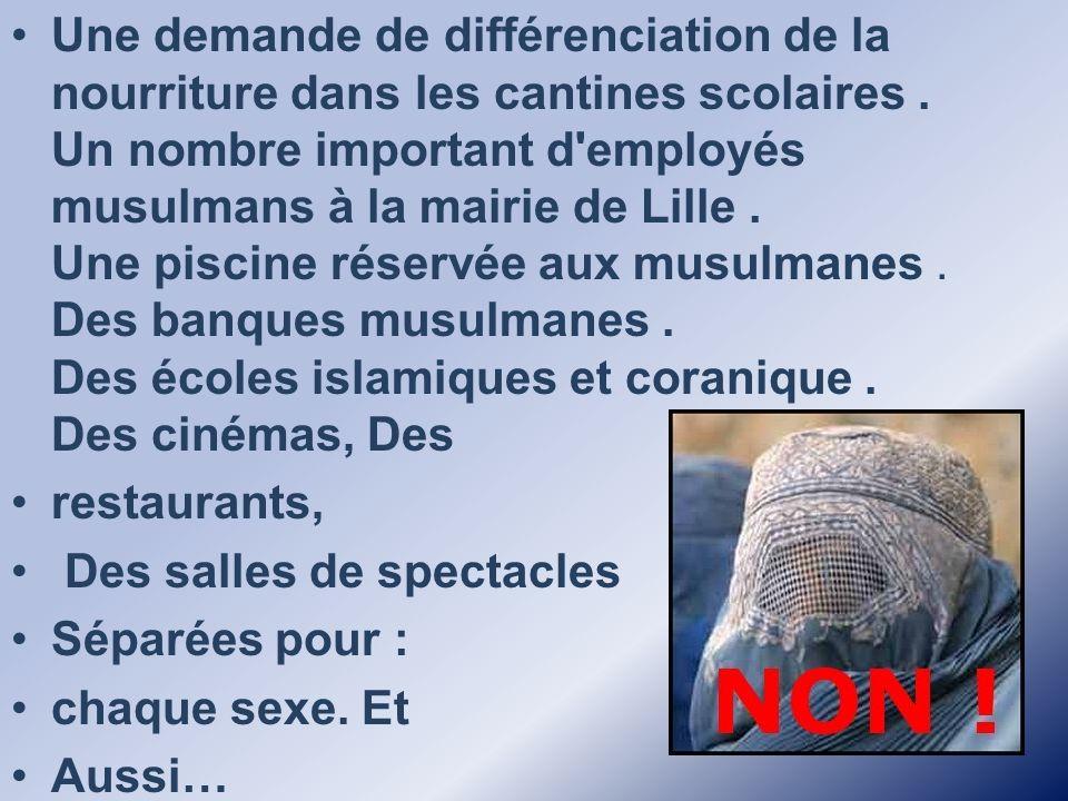 Une demande de différenciation de la nourriture dans les cantines scolaires . Un nombre important d employés musulmans à la mairie de Lille . Une piscine réservée aux musulmanes . Des banques musulmanes . Des écoles islamiques et coranique . Des cinémas, Des