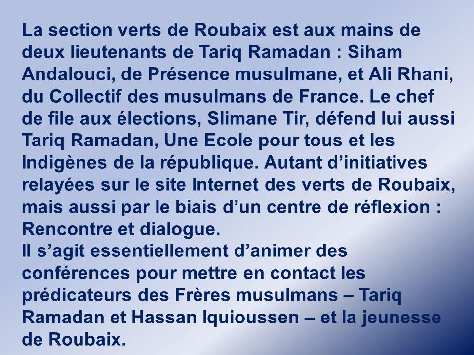 La section verts de Roubaix est aux mains de deux lieutenants de Tariq Ramadan : Siham Andalouci, de Présence musulmane, et Ali Rhani, du Collectif des musulmans de France. Le chef de file aux élections, Slimane Tir, défend lui aussi Tariq Ramadan, Une Ecole pour tous et les Indigènes de la république. Autant d'initiatives relayées sur le site Internet des verts de Roubaix, mais aussi par le biais d'un centre de réflexion : Rencontre et dialogue.