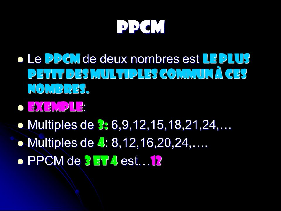 PPCM Le PPCM de deux nombres est le plus petit des multiples commun à ces nombres. EXEMPLE: Multiples de 3: 6,9,12,15,18,21,24,…