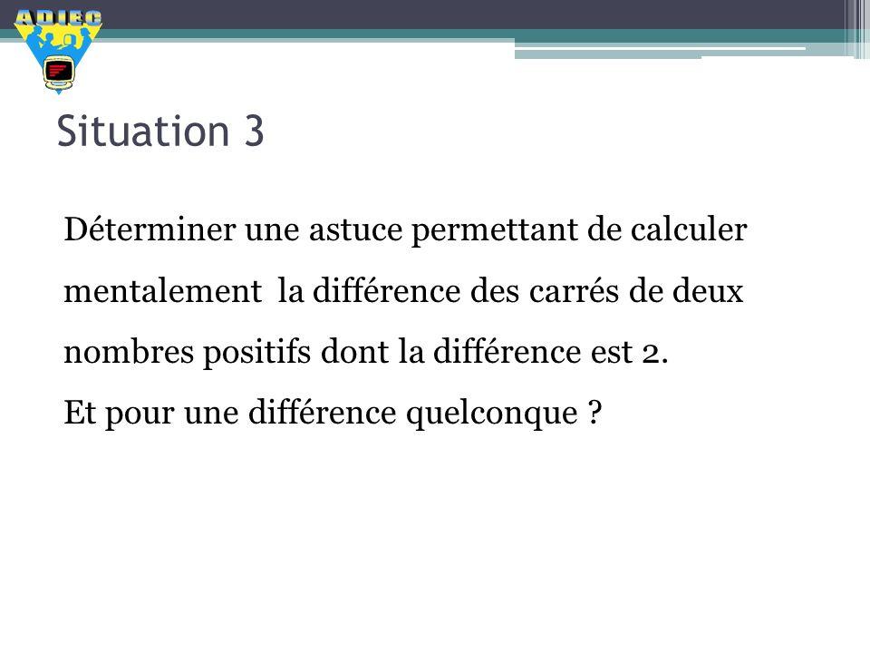Situation 3 Déterminer une astuce permettant de calculer mentalement la différence des carrés de deux nombres positifs dont la différence est 2.