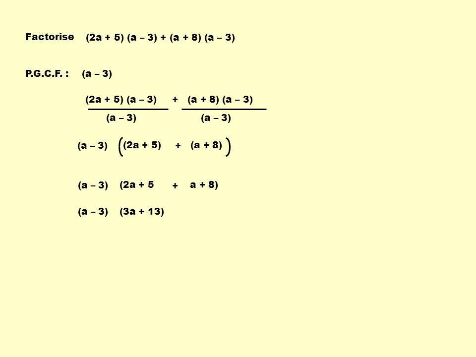 Factorise (2a + 5) (a – 3) + (a + 8) (a – 3) P.G.C.F. : (a – 3) (2a + 5) (a – 3) + (a + 8) (a – 3)