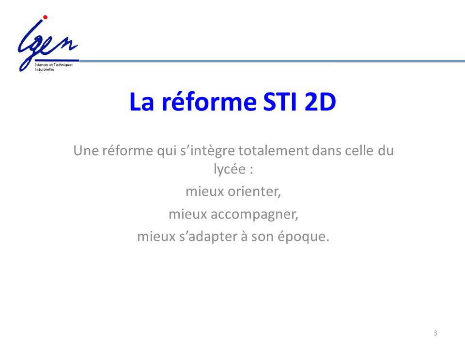 La réforme STI 2D Une réforme qui s'intègre totalement dans celle du lycée : mieux orienter, mieux accompagner,