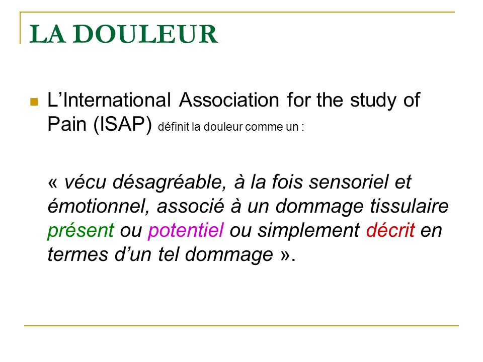 LA DOULEUR L'International Association for the study of Pain (ISAP) définit la douleur comme un :