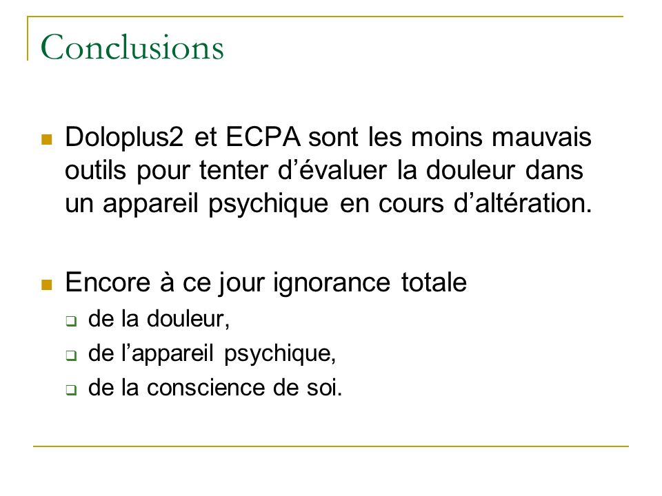 Conclusions Doloplus2 et ECPA sont les moins mauvais outils pour tenter d'évaluer la douleur dans un appareil psychique en cours d'altération.