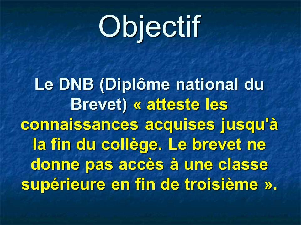 Objectif Le DNB (Diplôme national du Brevet) « atteste les connaissances acquises jusqu à la fin du collège.