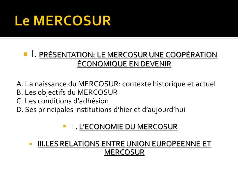 Le MERCOSUR I. PRÉSENTATION: LE MERCOSUR UNE COOPÉRATION ÉCONOMIQUE EN DEVENIR. A. La naissance du MERCOSUR: contexte historique et actuel.