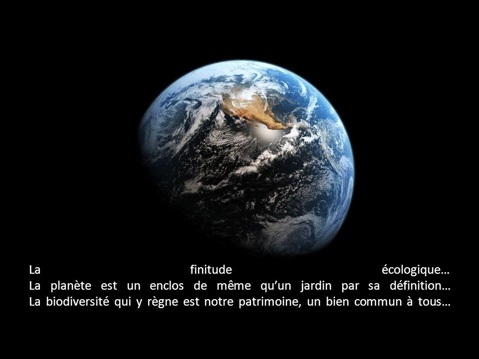 La finitude écologique… La planète est un enclos de même qu'un jardin par sa définition… La biodiversité qui y règne est notre patrimoine, un bien commun à tous…