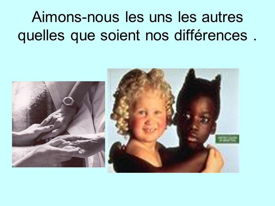 Aimons-nous les uns les autres quelles que soient nos différences .