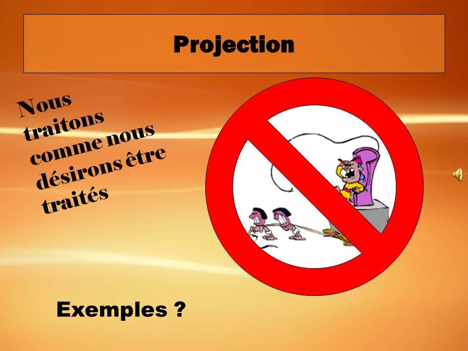 Projection Nous traitons comme nous désirons être traités Exemples
