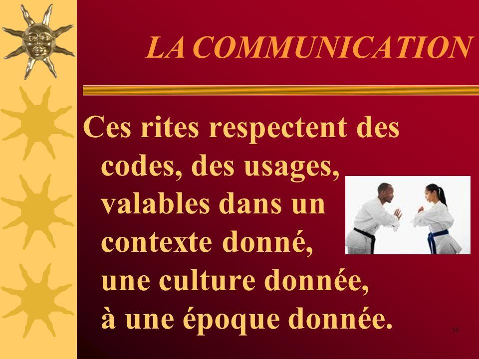 LA COMMUNICATION Ces rites respectent des codes, des usages, valables dans un contexte donné, une culture donnée, à une époque donnée.