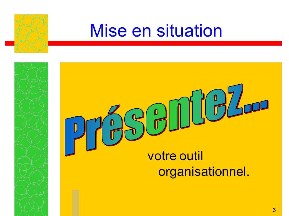 Mise en situation Présentez... votre outil organisationnel.