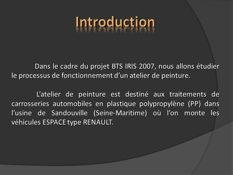 Introduction Dans le cadre du projet BTS IRIS 2007, nous allons étudier le processus de fonctionnement d'un atelier de peinture.