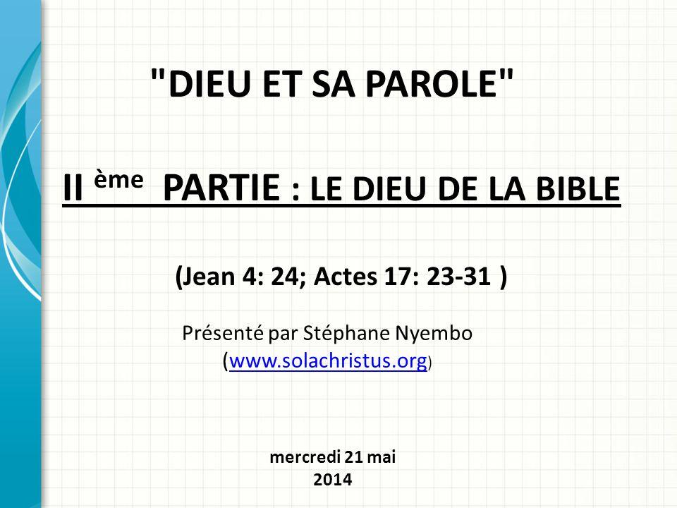 II ème PARTIE : LE DIEU DE LA BIBLE (Jean 4: 24; Actes 17: 23-31 )