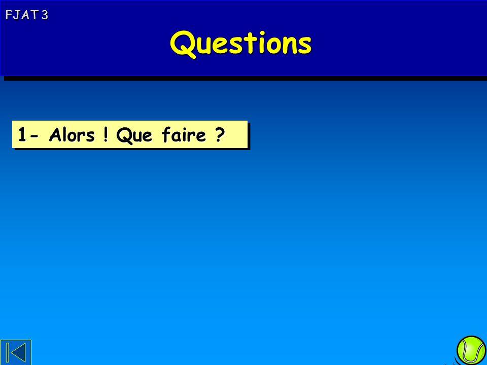 Questions 1- Alors ! Que faire FJAT 3