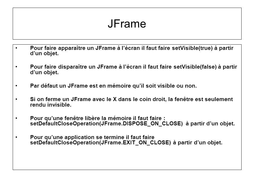 JFrame Pour faire apparaître un JFrame à l'écran il faut faire setVisible(true) à partir d'un objet.