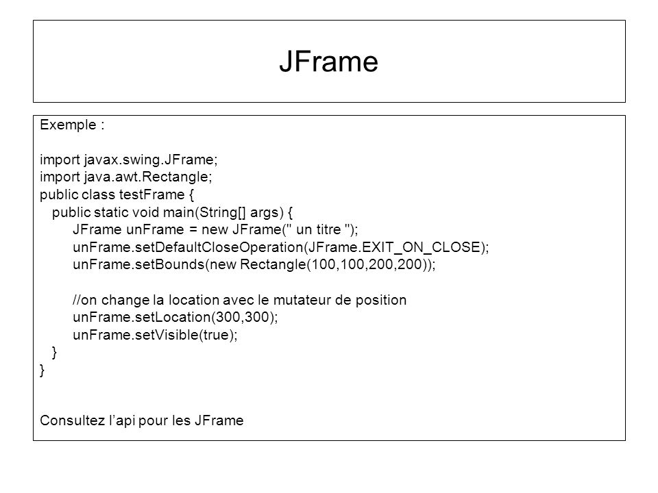 JFrame Exemple : import javax.swing.JFrame; import java.awt.Rectangle;