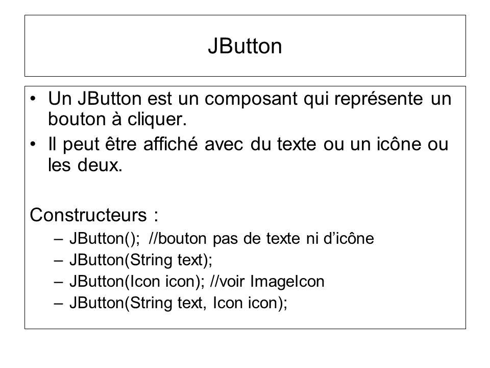 JButton Un JButton est un composant qui représente un bouton à cliquer. Il peut être affiché avec du texte ou un icône ou les deux.