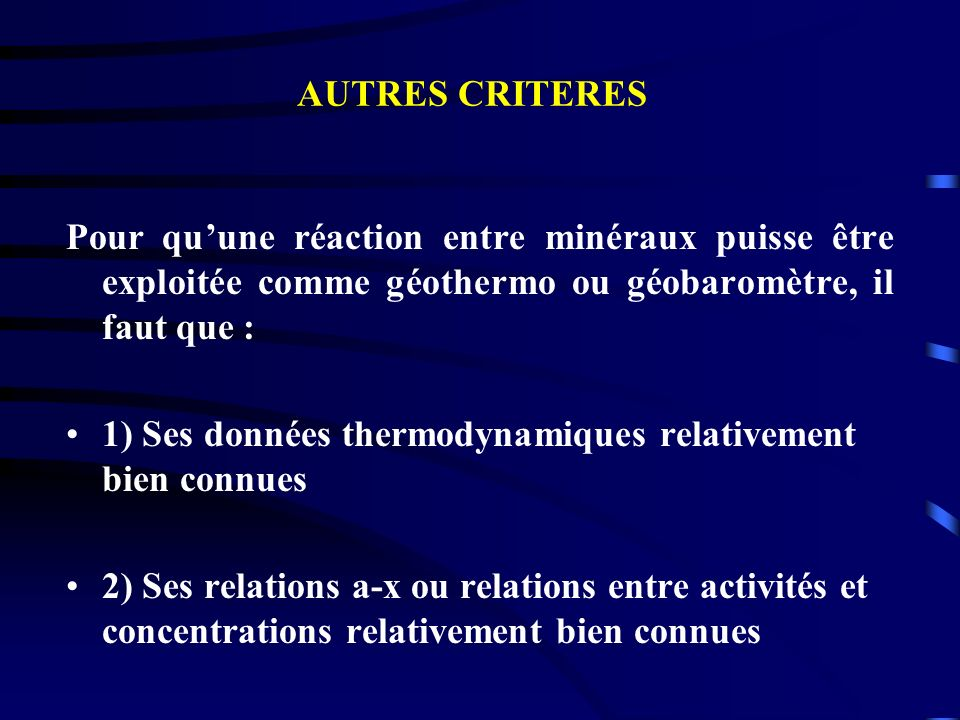 AUTRES CRITERES Pour qu'une réaction entre minéraux puisse être exploitée comme géothermo ou géobaromètre, il faut que :