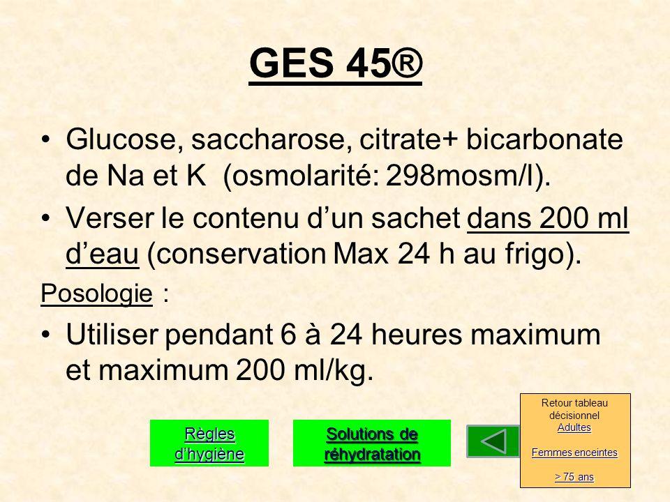 GES 45® Glucose, saccharose, citrate+ bicarbonate de Na et K (osmolarité: 298mosm/l).
