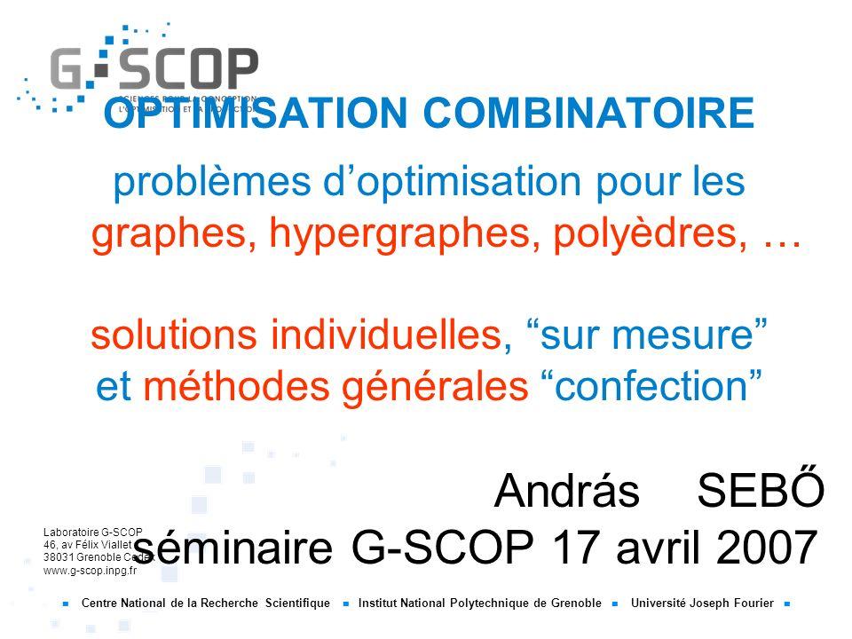 OPTIMISATION COMBINATOIRE problèmes d'optimisation pour les graphes, hypergraphes, polyèdres, … solutions individuelles, sur mesure et méthodes générales confection András SEBŐ séminaire G-SCOP 17 avril 2007