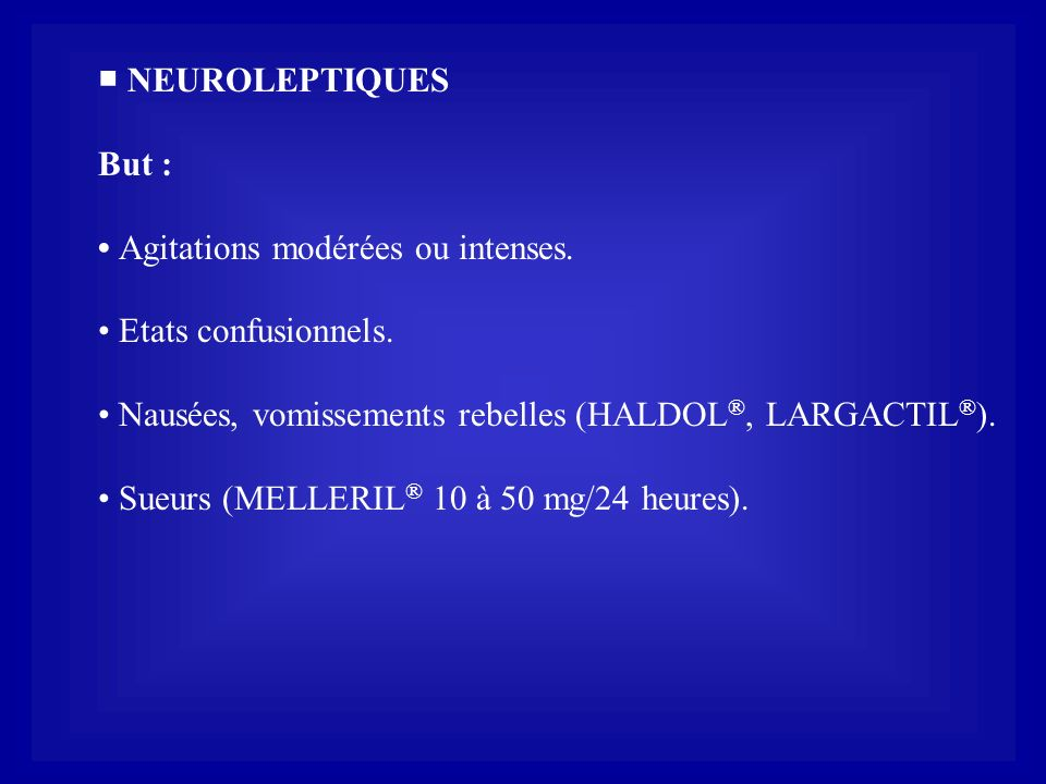 ■ NEUROLEPTIQUES But : • Agitations modérées ou intenses. • Etats confusionnels. • Nausées, vomissements rebelles (HALDOL®, LARGACTIL®).